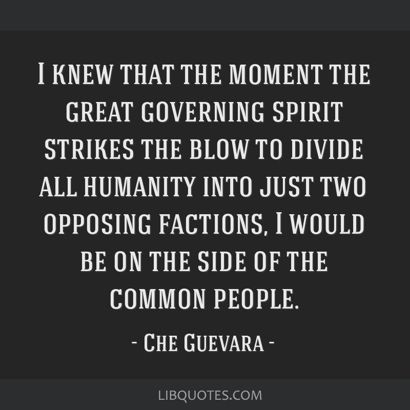 I knew that the moment the great governing spirit strikes the blow to divide all humanity into just two opposing factions, I would be on the side of...