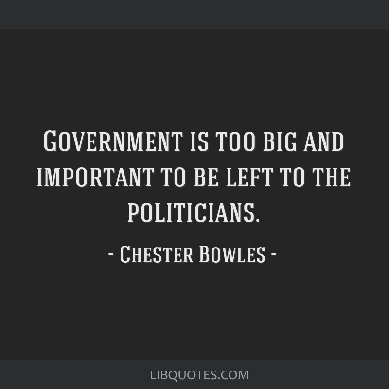 Government is too big and important to be left to the politicians.