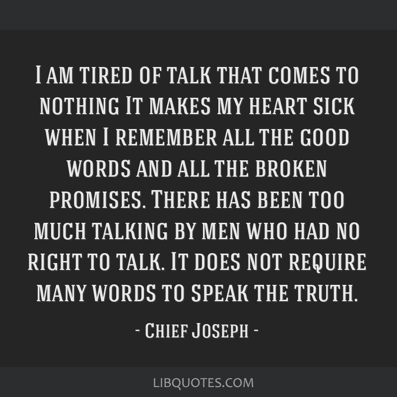I am tired of talk that comes to nothing It makes my heart sick when I remember all the good words and all the broken promises. There has been too...
