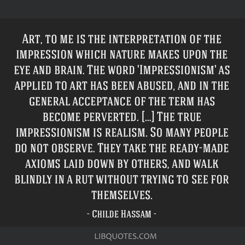Art, to me is the interpretation of the impression which nature makes upon the eye and brain. The word 'Impressionism' as applied to art has been...