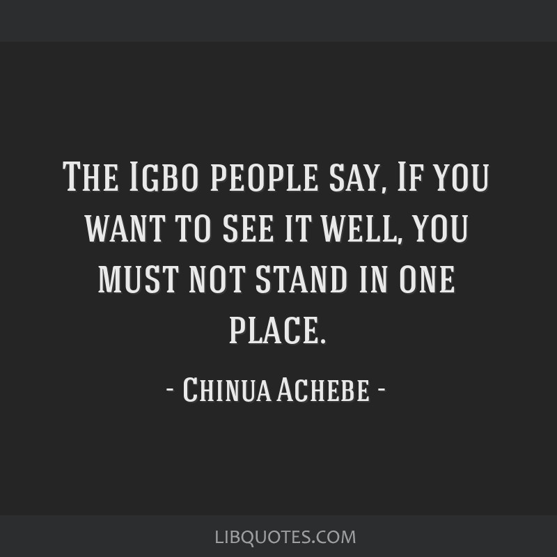 The Igbo people say, If you want to see it well, you must not stand in one place.