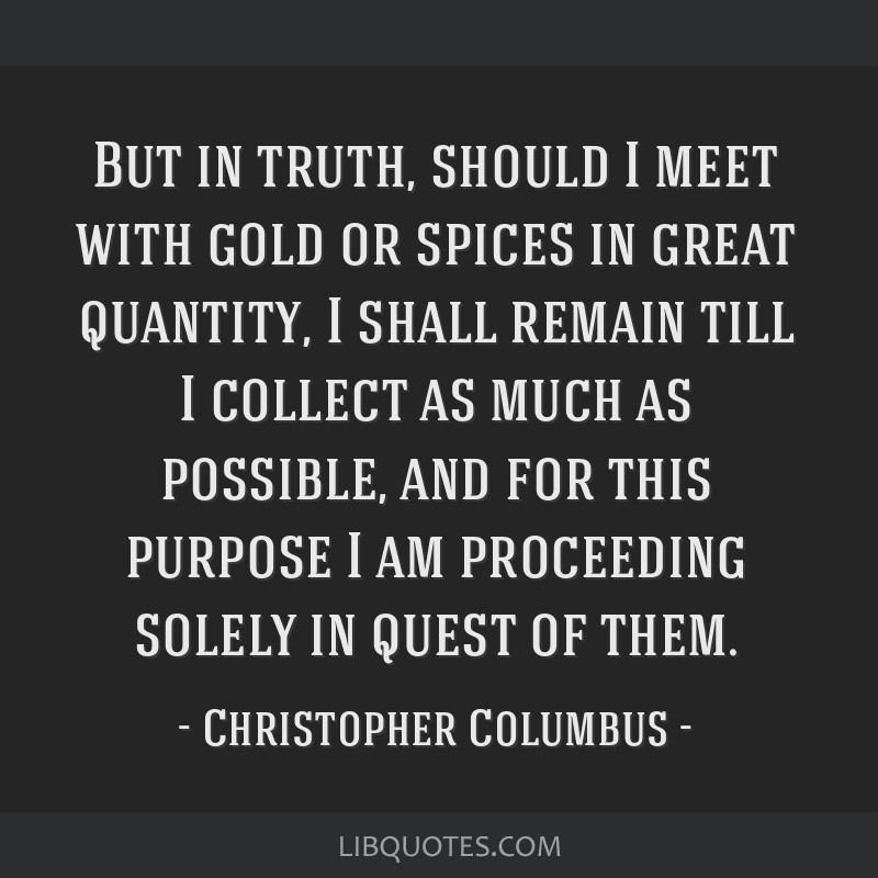 But in truth, should I meet with gold or spices in great quantity, I shall remain till I collect as much as possible, and for this purpose I am...