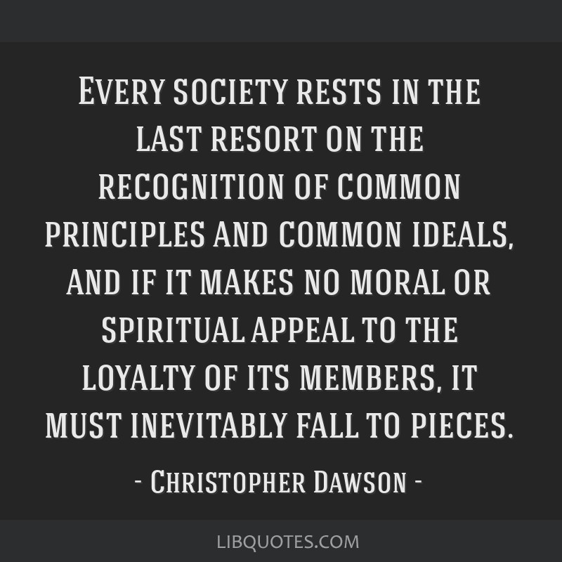 Every society rests in the last resort on the recognition of common principles and common ideals, and if it makes no moral or spiritual appeal to the ...