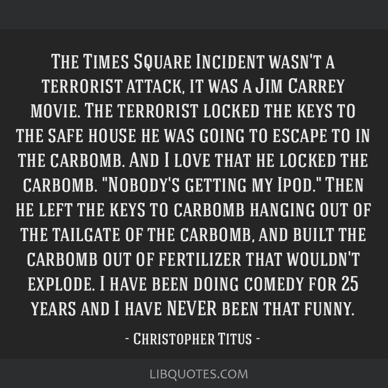 The Times Square Incident wasn't a terrorist attack, it was a Jim Carrey movie. The terrorist locked the keys to the safe house he was going to...