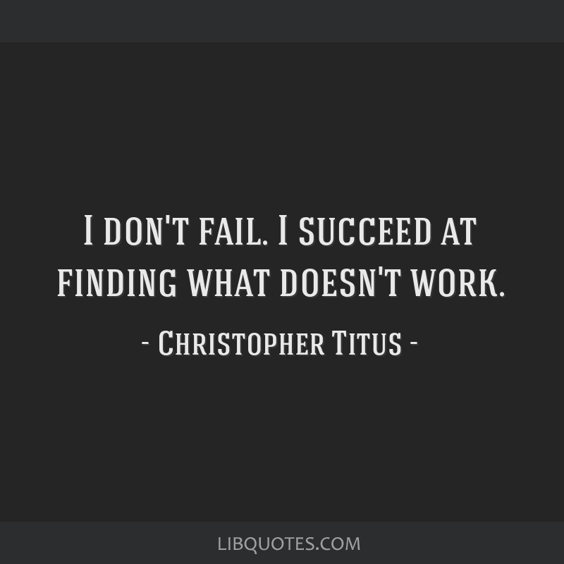 I don't fail. I succeed at finding what doesn't work.