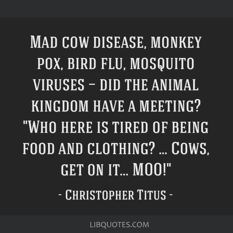 Mad cow disease, monkey pox, bird flu, mosquito viruses — did the animal kingdom have a meeting? Who here is tired of being food and clothing? …...