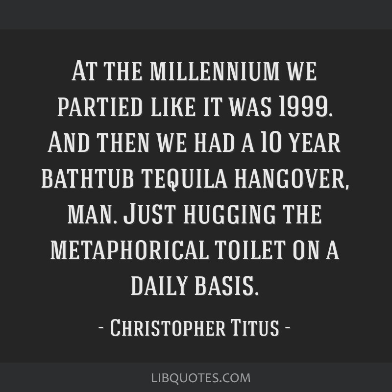 At the millennium we partied like it was 1999. And then we had a 10 year bathtub tequila hangover, man. Just hugging the metaphorical toilet on a...