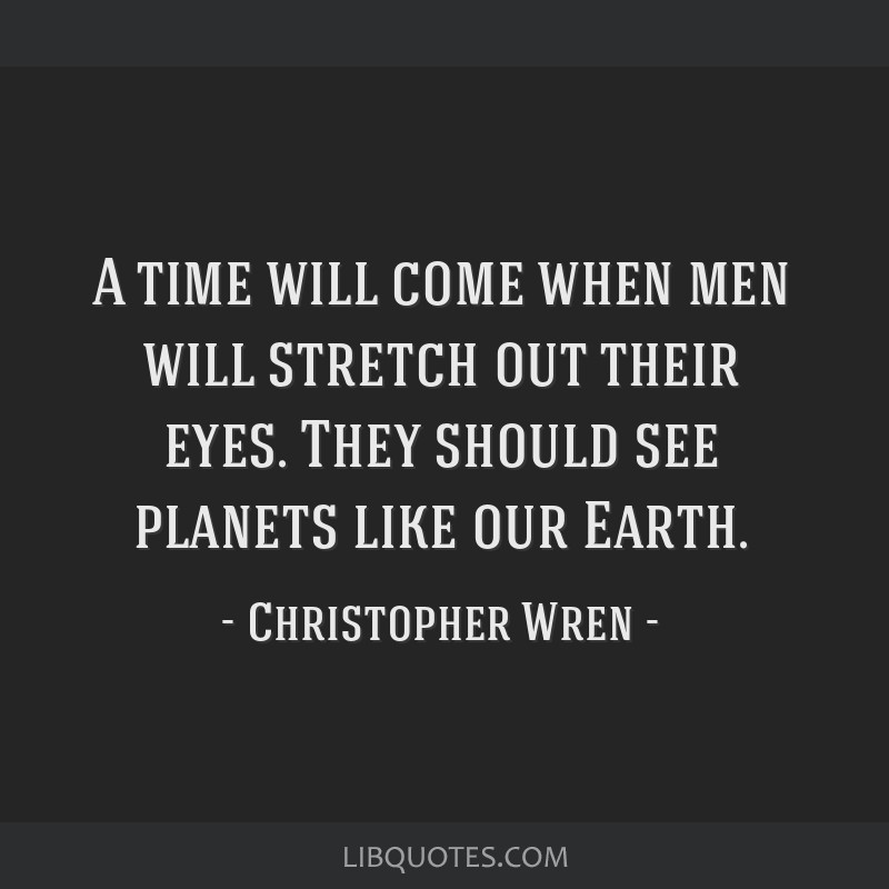 A time will come when men will stretch out their eyes. They should see planets like our Earth.