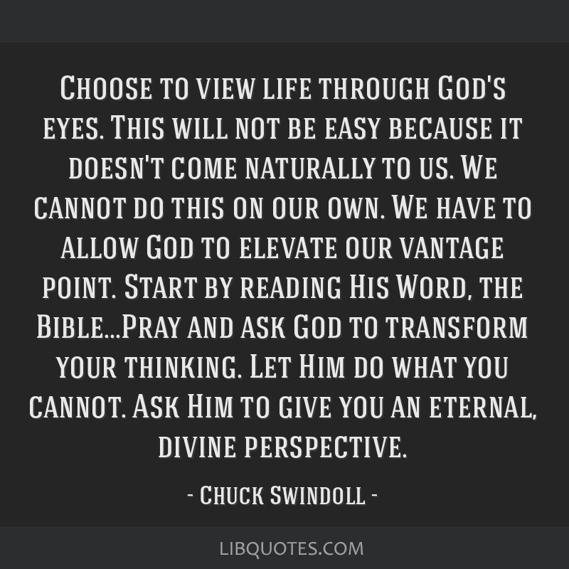 Choose to view life through God's eyes. This will not be easy because it doesn't come naturally to us. We cannot do this on our own. We have to allow ...