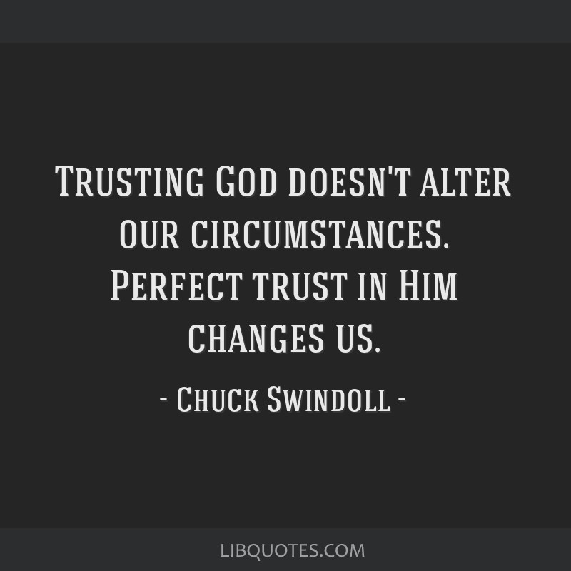 Trusting God doesn't alter our circumstances. Perfect trust in Him changes us.