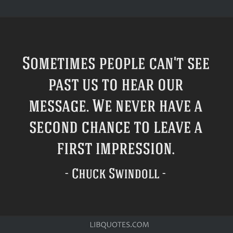 Sometimes people can't see past us to hear our message. We never have a second chance to leave a first impression.