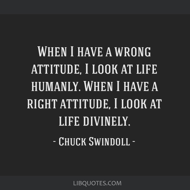 When I have a wrong attitude, I look at life humanly. When I have a right attitude, I look at life divinely.