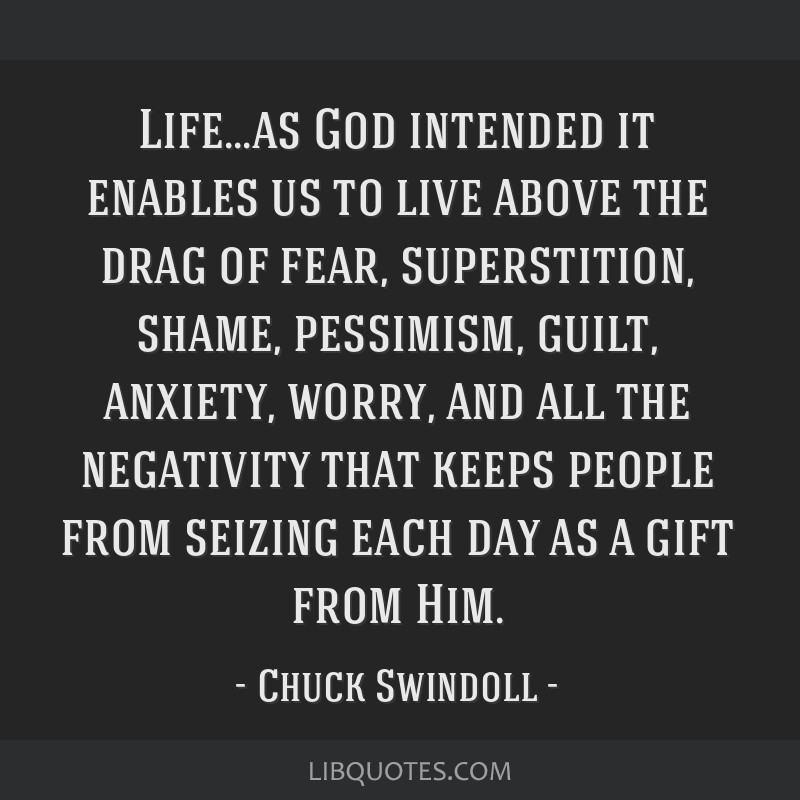 Life...as God intended it enables us to live above the drag of fear, superstition, shame, pessimism, guilt, anxiety, worry, and all the negativity...