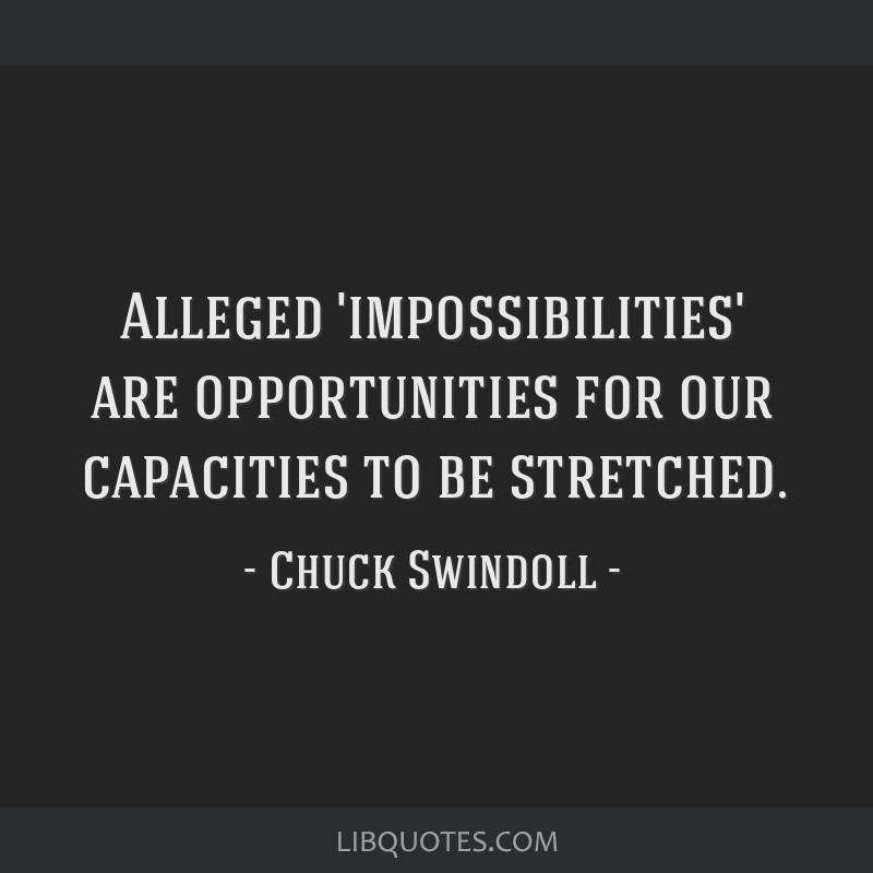 Alleged 'impossibilities' are opportunities for our capacities to be stretched.