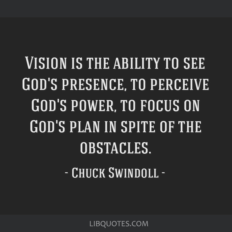 Vision is the ability to see God's presence, to perceive God's power, to focus on God's plan in spite of the obstacles.