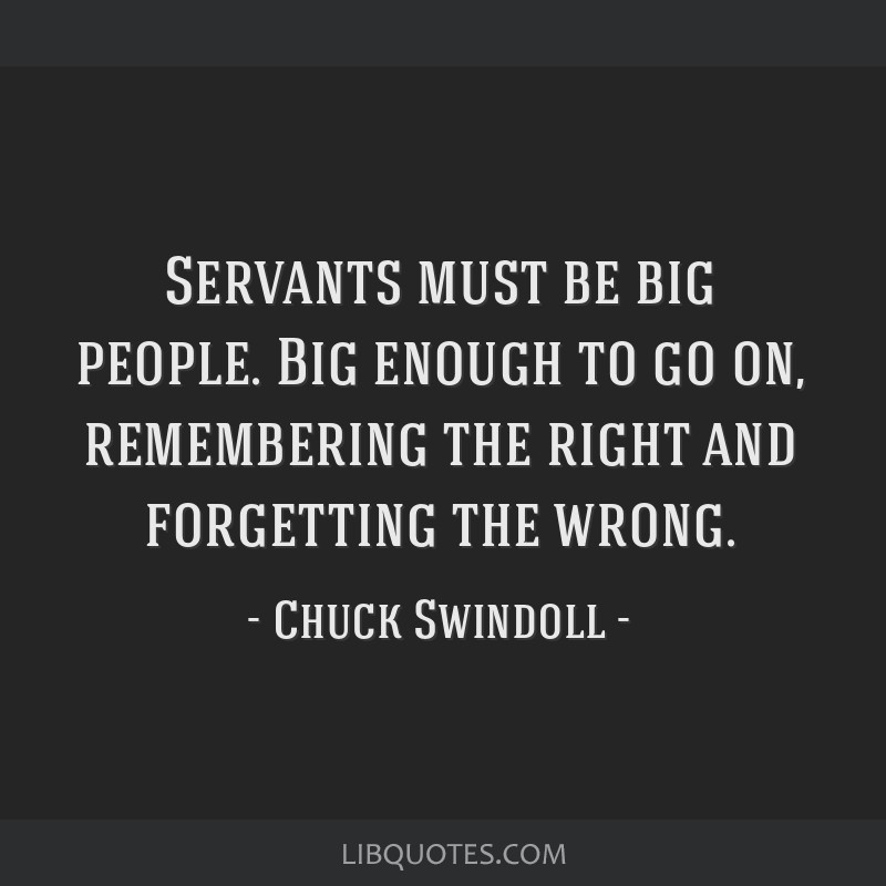 Servants must be big people. Big enough to go on, remembering the right and forgetting the wrong.