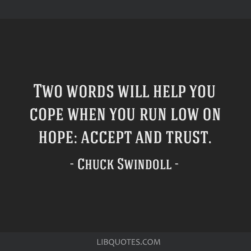 Two words will help you cope when you run low on hope: accept and trust.