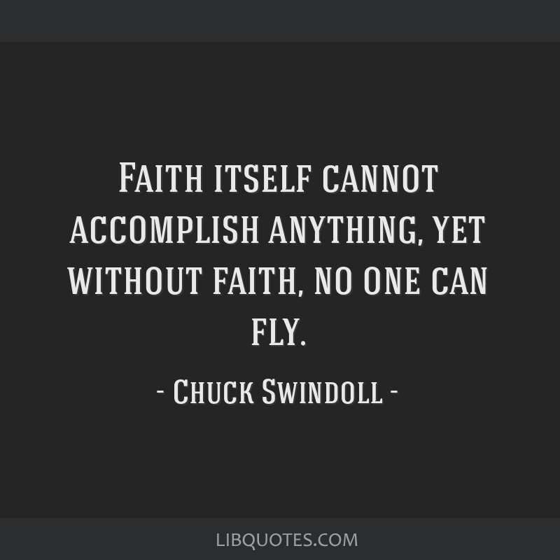 Faith itself cannot accomplish anything, yet without faith, no one can fly.
