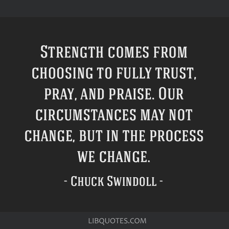 Strength comes from choosing to fully trust, pray, and praise. Our circumstances may not change, but in the process we change.