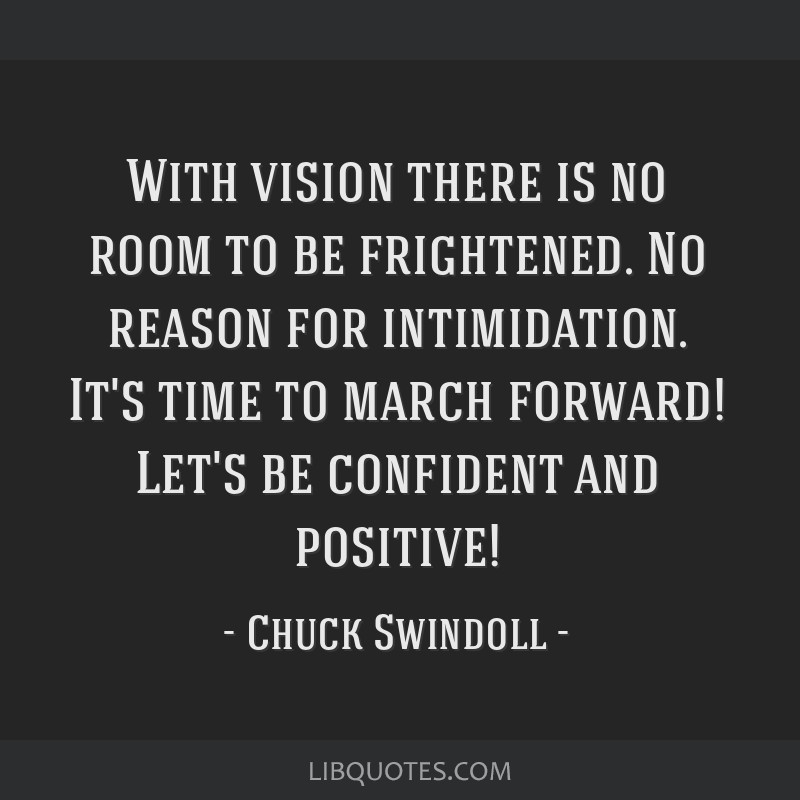 With vision there is no room to be frightened. No reason for intimidation. It's time to march forward! Let's be confident and positive!