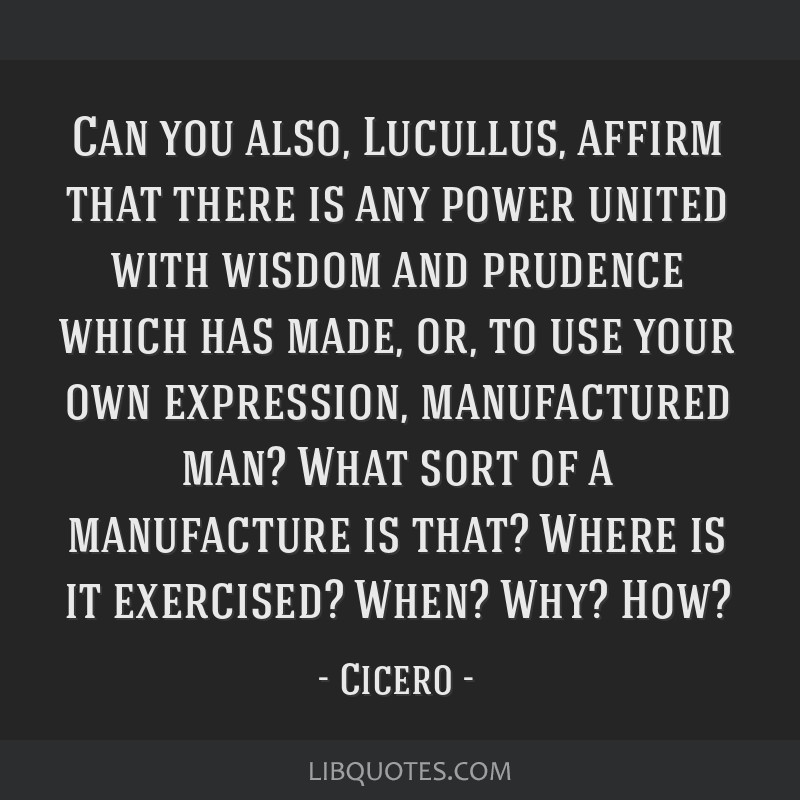 Can you also, Lucullus, affirm that there is any power united with wisdom and prudence which has made, or, to use your own expression, manufactured...