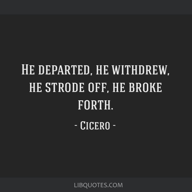 He departed, he withdrew, he strode off, he broke forth.
