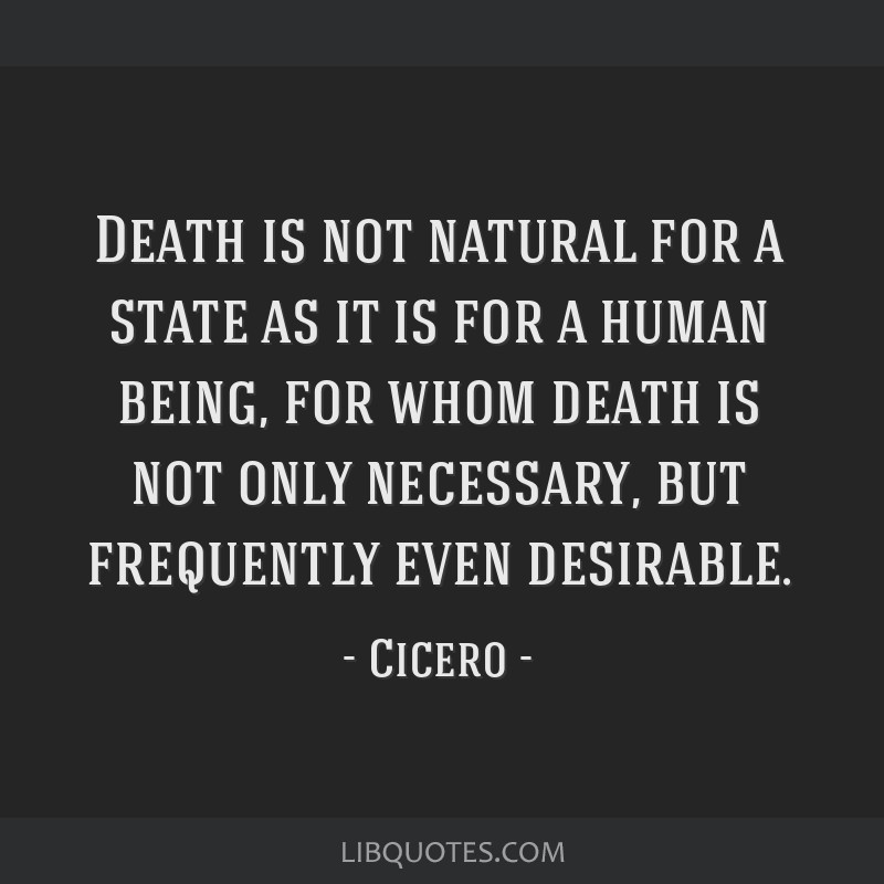 Death is not natural for a state as it is for a human being, for whom death is not only necessary, but frequently even desirable.