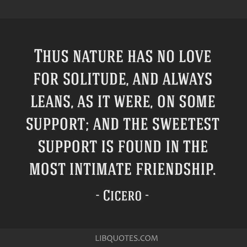 Thus nature has no love for solitude, and always leans, as it were, on some support; and the sweetest support is found in the most intimate...