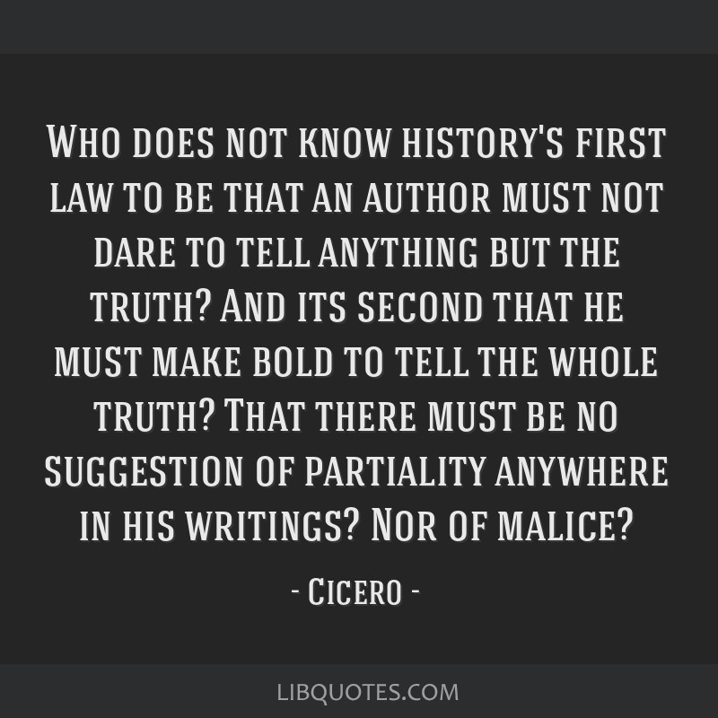 Who does not know history's first law to be that an author must not dare to tell anything but the truth? And its second that he must make bold to...