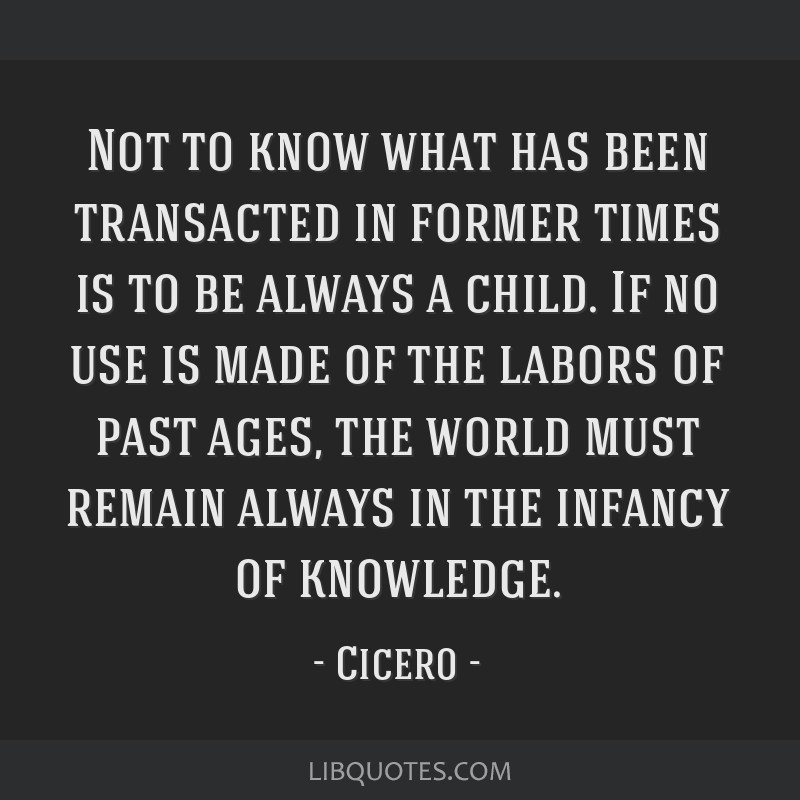 Not to know what has been transacted in former times is to be always a child. If no use is made of the labors of past ages, the world must remain...