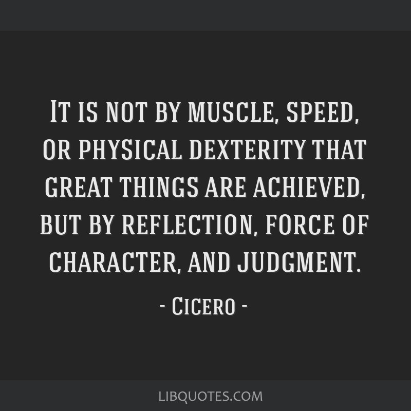 It is not by muscle, speed, or physical dexterity that great things are achieved, but by reflection, force of character, and judgment.