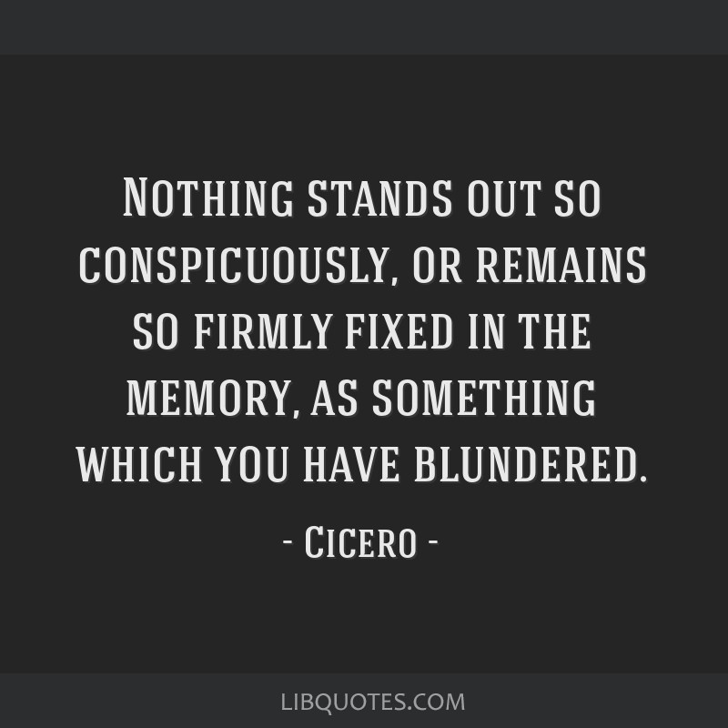 Nothing stands out so conspicuously, or remains so firmly fixed in the memory, as something which you have blundered.