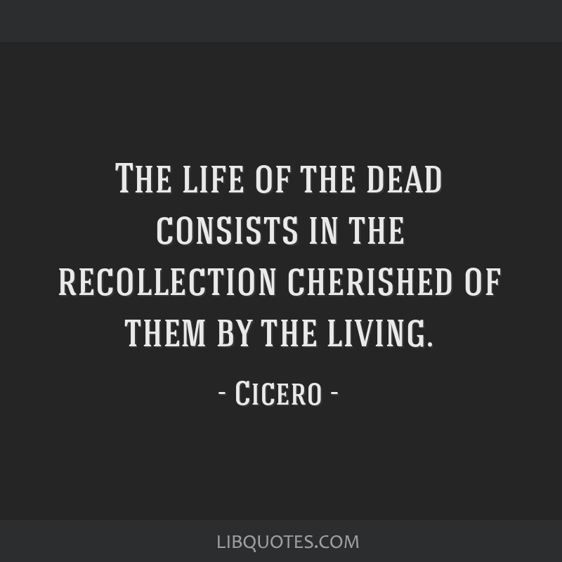 The life of the dead consists in the recollection cherished of them by the living.