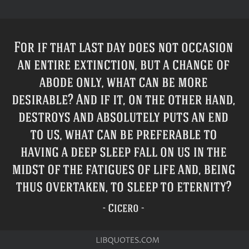 For if that last day does not occasion an entire extinction, but a change of abode only, what can be more desirable? And if it, on the other hand,...
