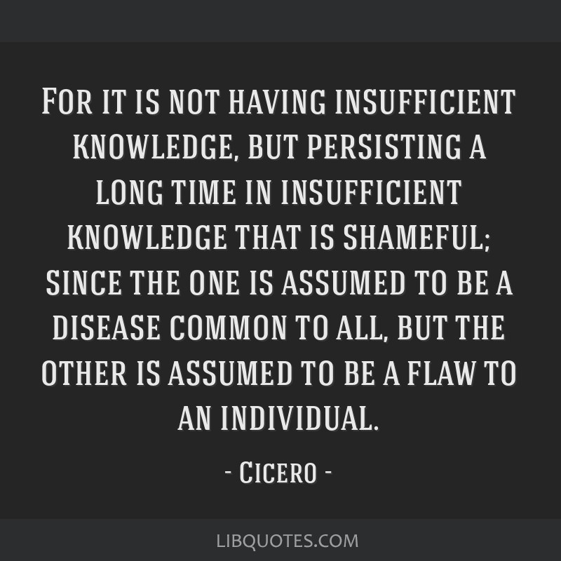 For it is not having insufficient knowledge, but persisting a long time in insufficient knowledge that is shameful; since the one is assumed to be a...