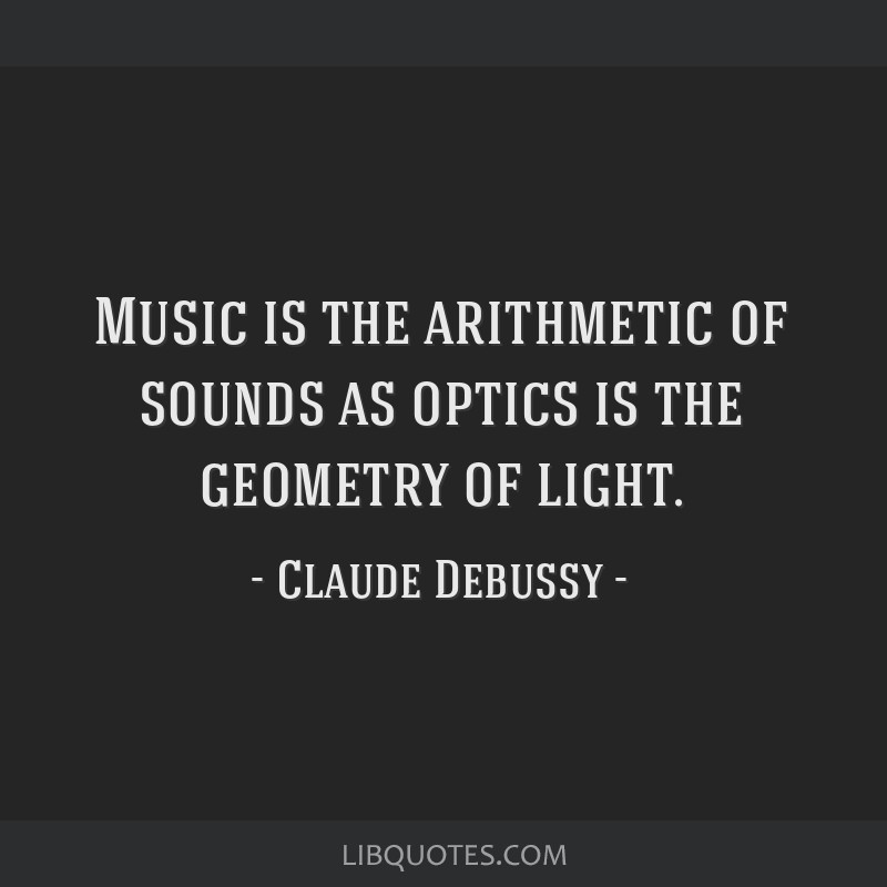 Music is the arithmetic of sounds as optics is the geometry of light.