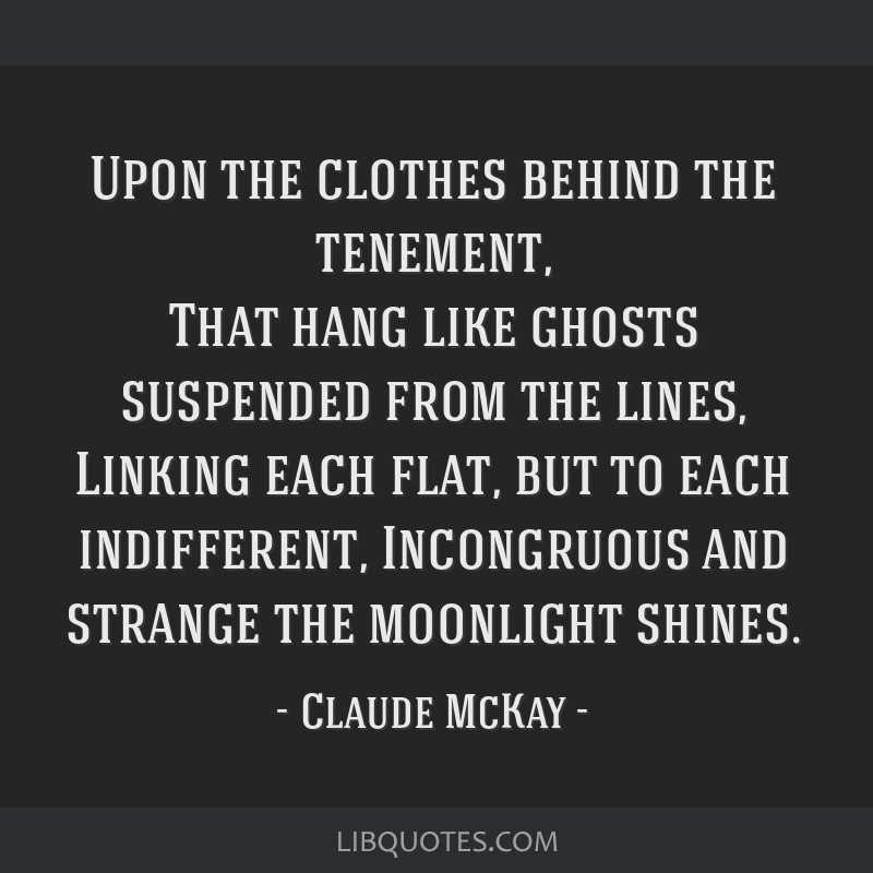 Upon the clothes behind the tenement, That hang like ghosts suspended from the lines, Linking each flat, but to each indifferent, Incongruous and...