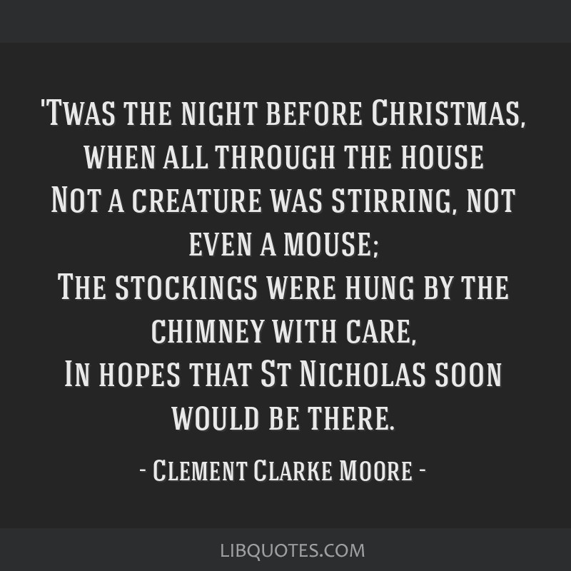'Twas the night before Christmas, when all through the house Not a creature was stirring, not even a mouse; The stockings were hung by the chimney...