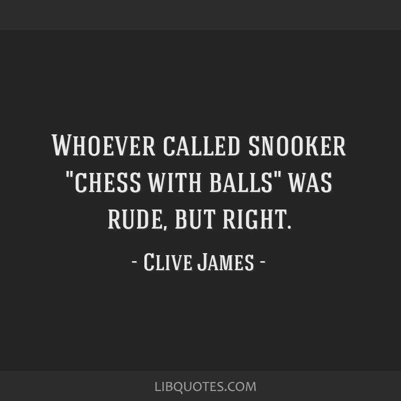 Whoever called snooker chess with balls was rude, but right.