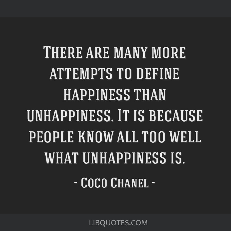 There are many more attempts to define happiness than unhappiness. It is because people know all too well what unhappiness is.