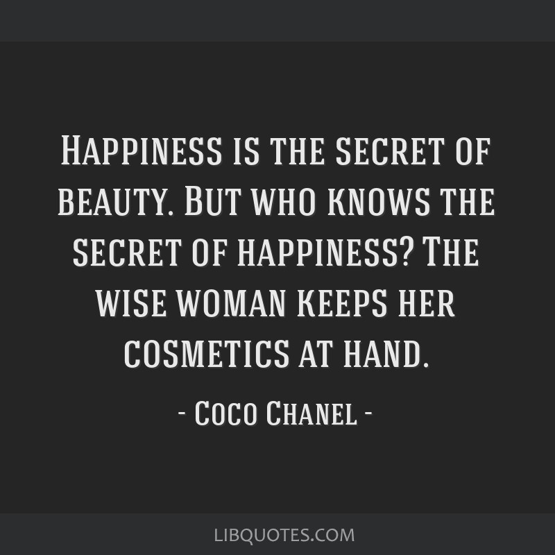 Happiness is the secret of beauty. But who knows the secret of happiness? The wise woman keeps her cosmetics at hand.