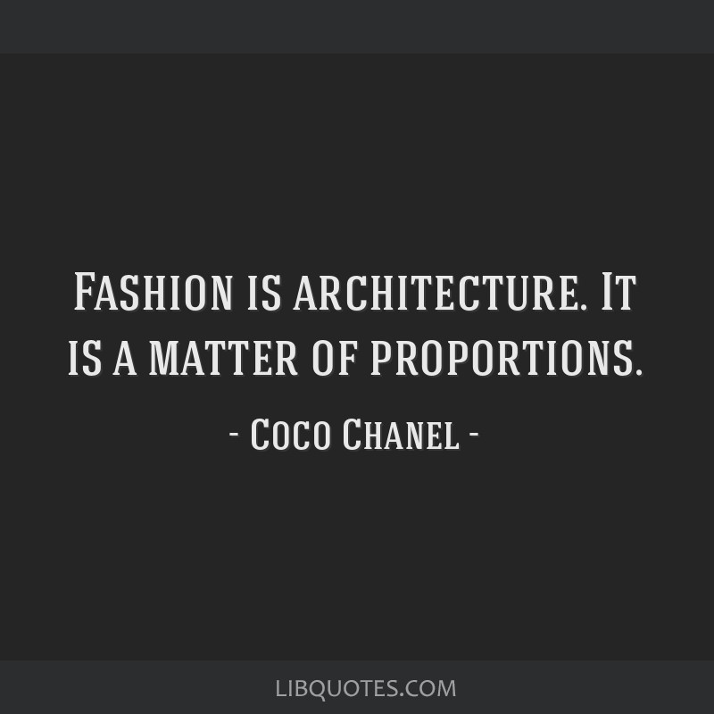 Fashion is architecture. It is a matter of proportions.