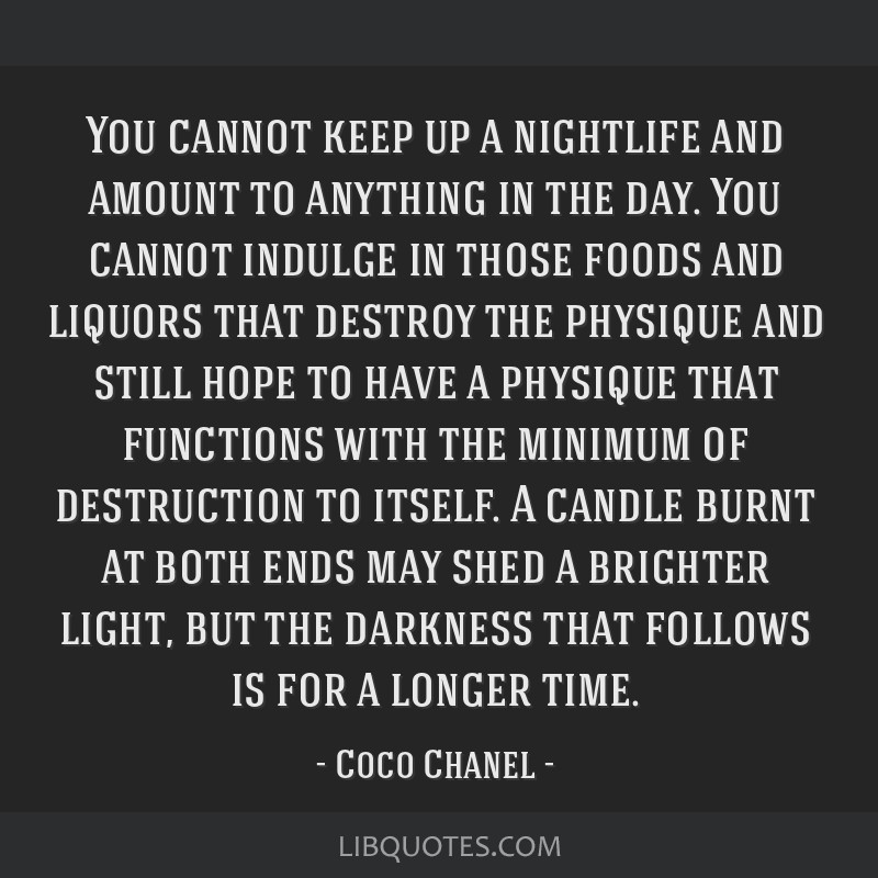 You cannot keep up a nightlife and amount to anything in the day. You cannot indulge in those foods and liquors that destroy the physique and still...