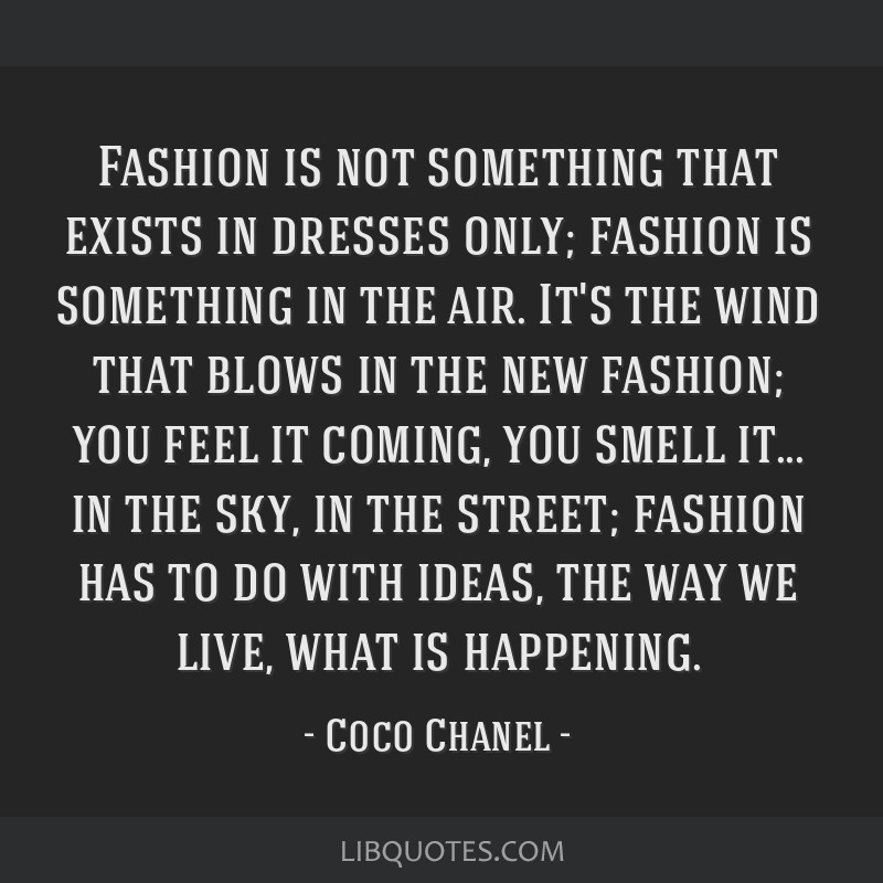 Fashion is not something that exists in dresses only; fashion is something in the air. It's the wind that blows in the new fashion; you feel it...