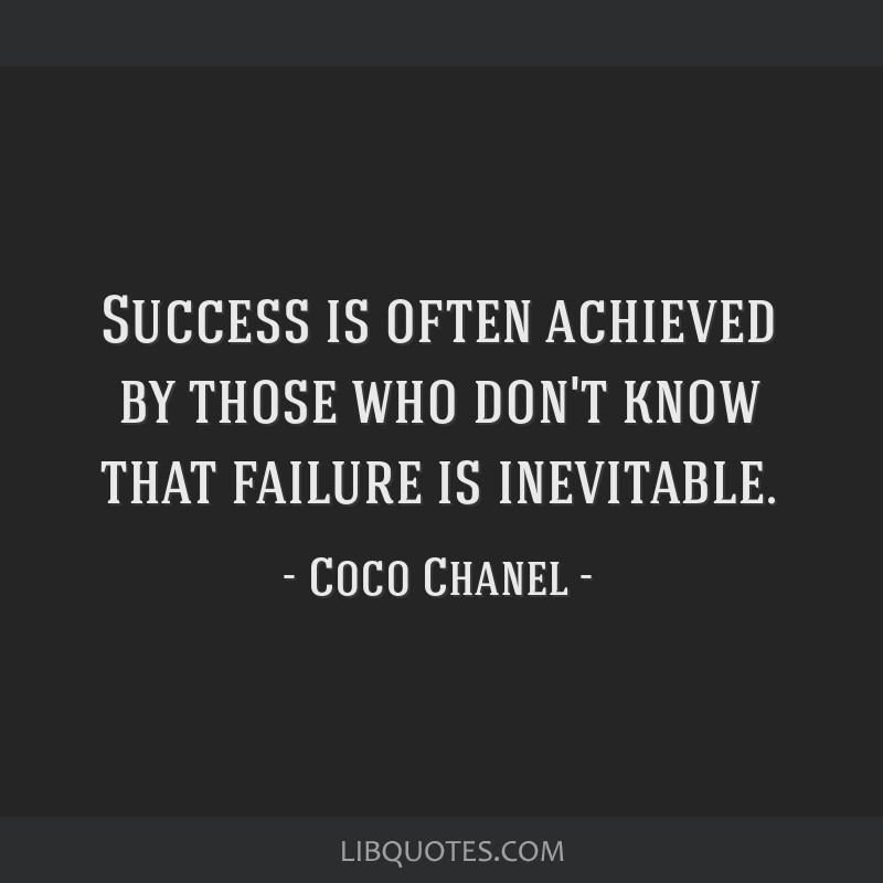 Success is often achieved by those who don't know that failure is inevitable.