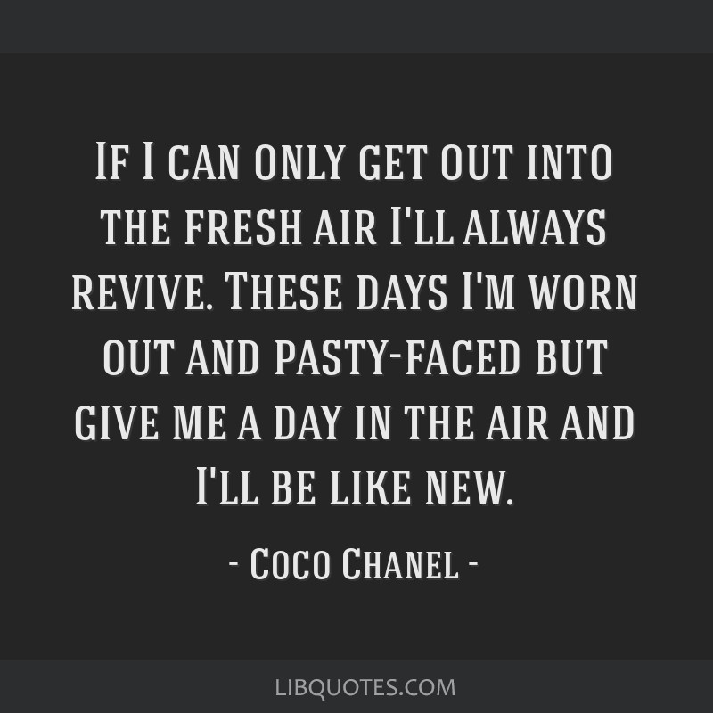 If I can only get out into the fresh air I'll always revive. These days I'm worn out and pasty-faced but give me a day in the air and I'll be like...