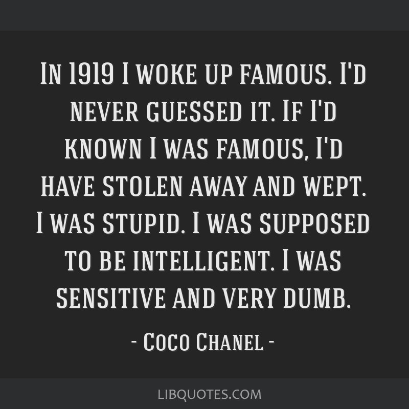 In 1919 I woke up famous. I'd never guessed it. If I'd known I was famous, I'd have stolen away and wept. I was stupid. I was supposed to be...