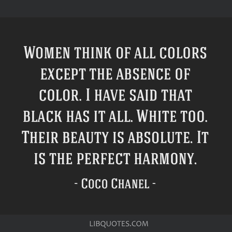 Women think of all colors except the absence of color. I have said that black has it all. White too. Their beauty is absolute. It is the perfect...