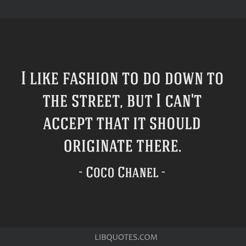 I like fashion to do down to the street, but I can't accept that it should originate there.