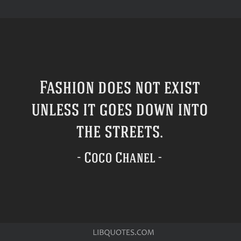 Fashion does not exist unless it goes down into the streets.